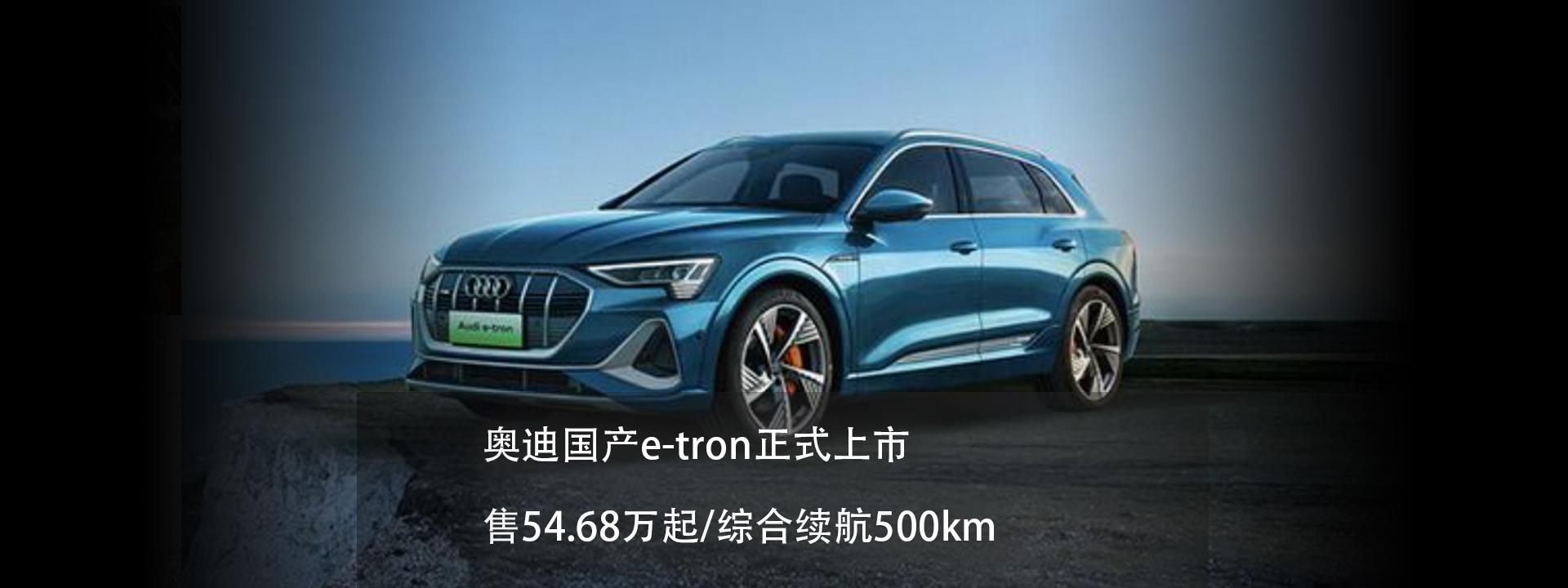 奥迪国产e-tron正式上市 售54.68万起/综合续航500km