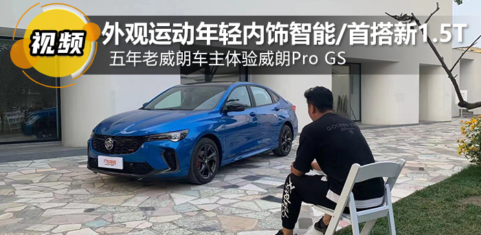 外观运动年轻内饰智能/首搭新1.5T 五年老威朗车主体验威朗Pro GS